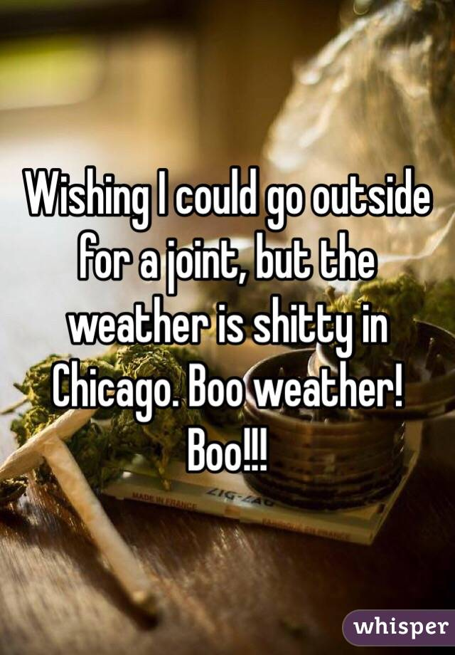 Wishing I could go outside for a joint, but the weather is shitty in Chicago. Boo weather! Boo!!!