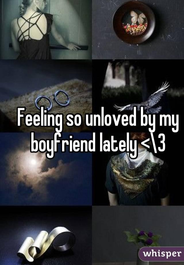 Feeling so unloved by my boyfriend lately <\3