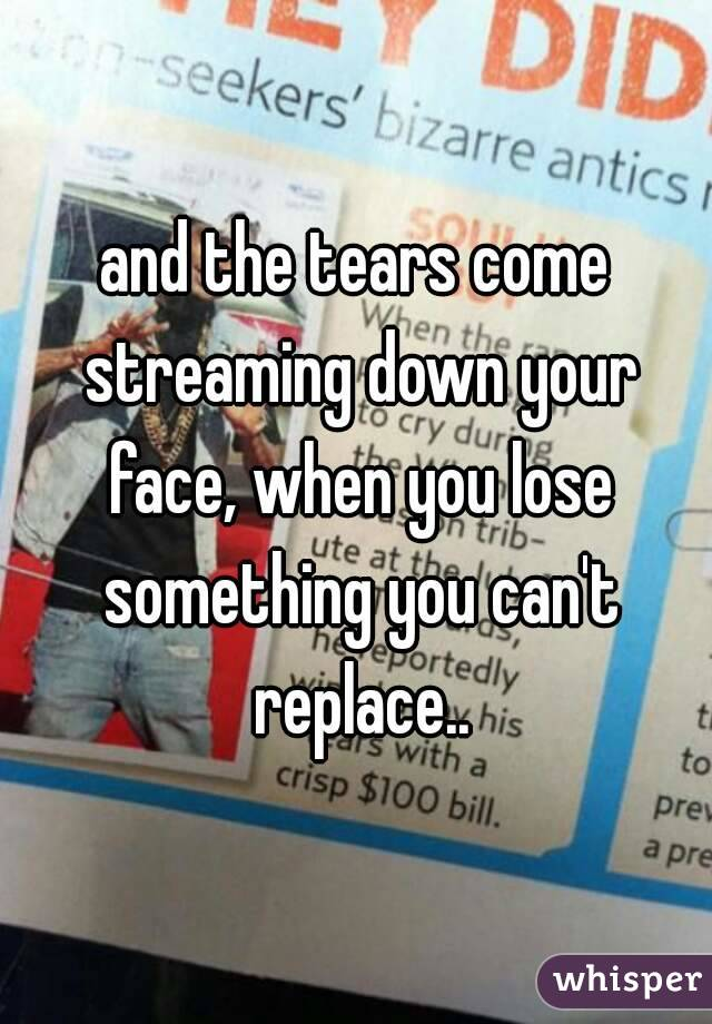 and the tears come streaming down your face, when you lose something you can't replace..