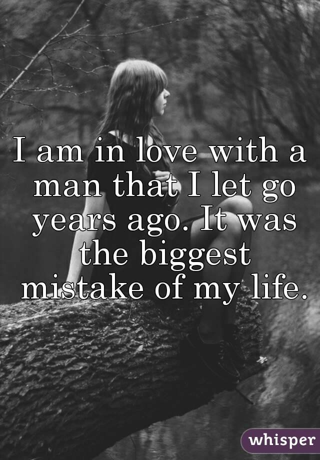 I am in love with a man that I let go years ago. It was the biggest mistake of my life.