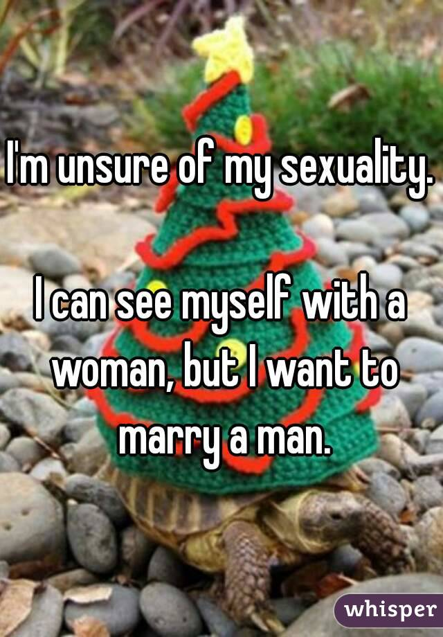I'm unsure of my sexuality.  I can see myself with a woman, but I want to marry a man.