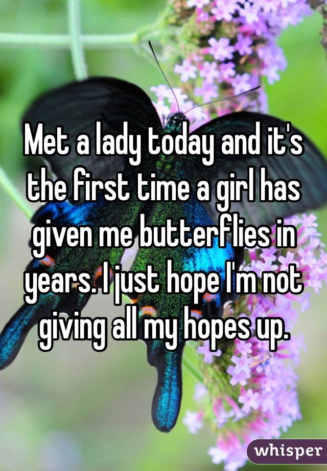 Met a lady today and it's the first time a girl has given me butterflies in years. I just hope I'm not giving all my hopes up.