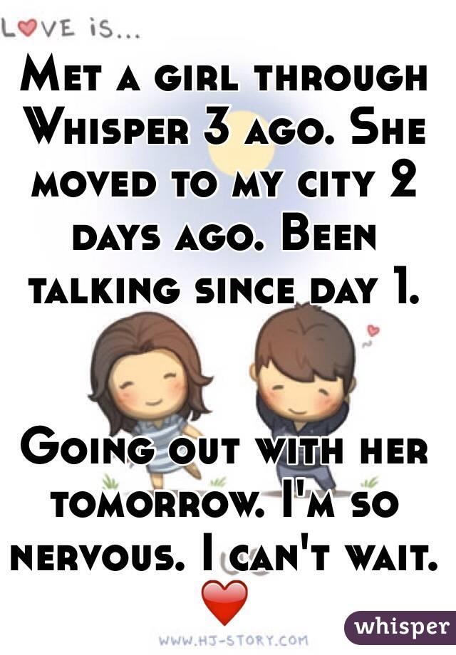 Met a girl through Whisper 3 ago. She moved to my city 2 days ago. Been talking since day 1.    Going out with her tomorrow. I'm so nervous. I can't wait. ❤️