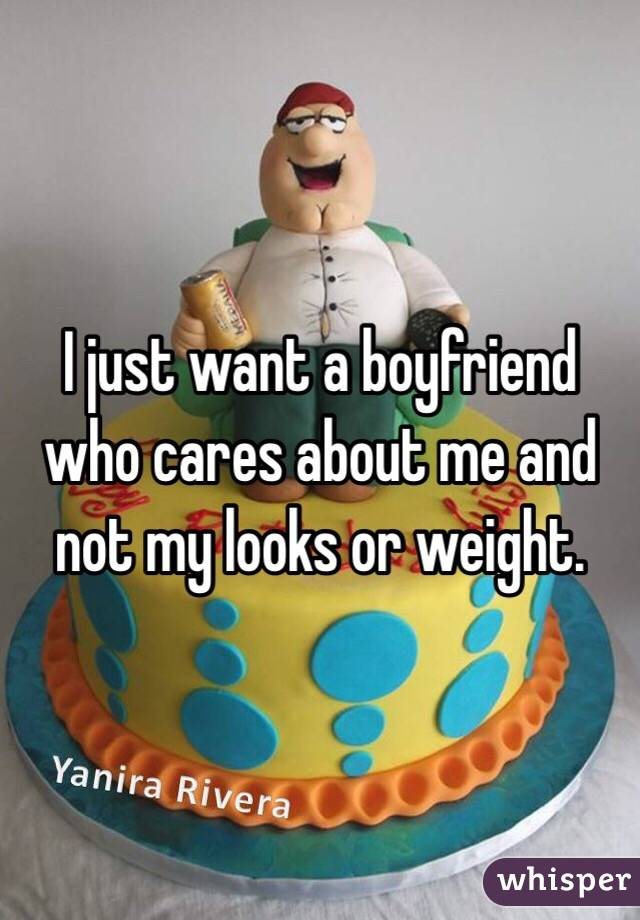 I just want a boyfriend who cares about me and not my looks or weight.