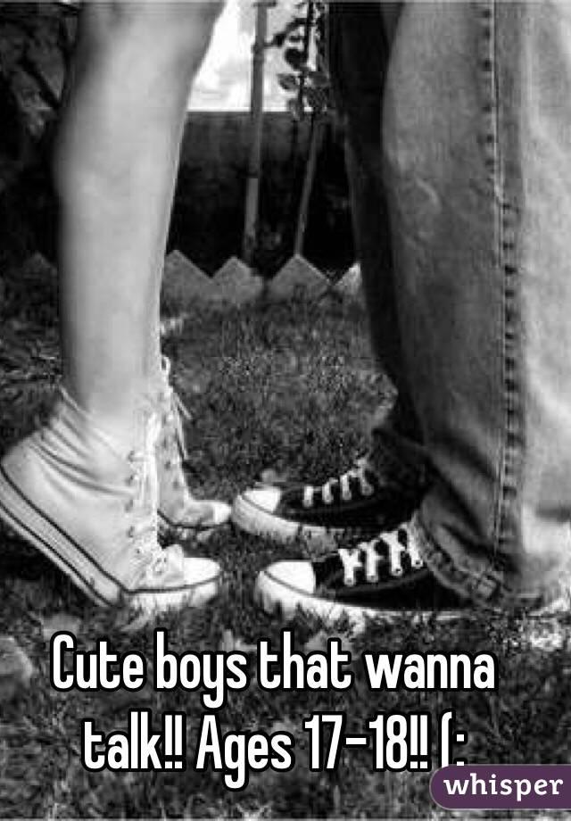 Cute boys that wanna talk!! Ages 17-18!! (: