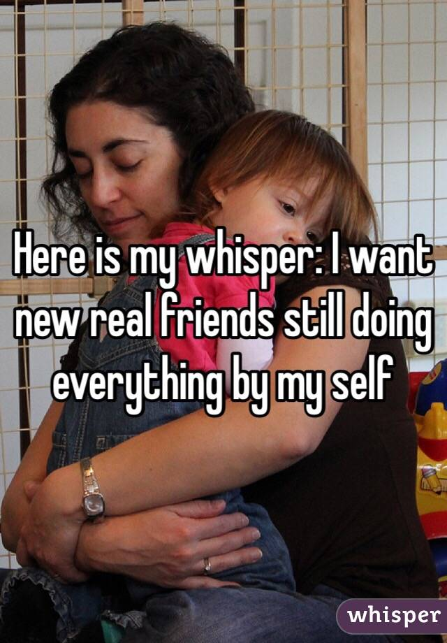 Here is my whisper: I want new real friends still doing everything by my self