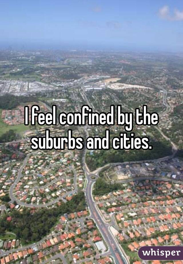 I feel confined by the suburbs and cities.