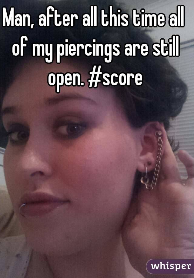 Man, after all this time all of my piercings are still open. #score