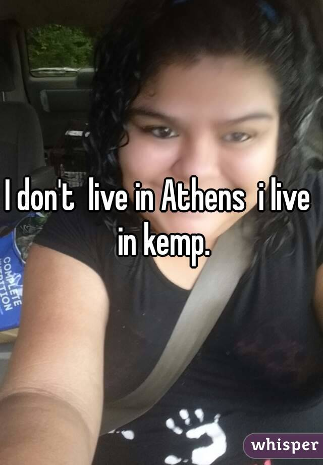 I don't  live in Athens  i live  in kemp.