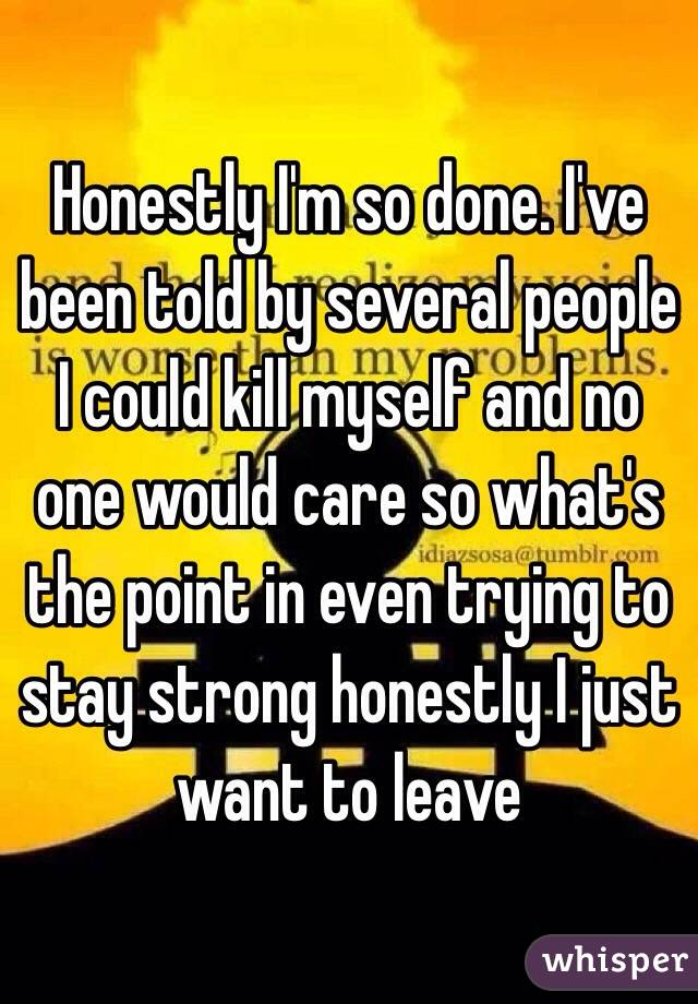 Honestly I'm so done. I've been told by several people I could kill myself and no one would care so what's the point in even trying to stay strong honestly I just want to leave