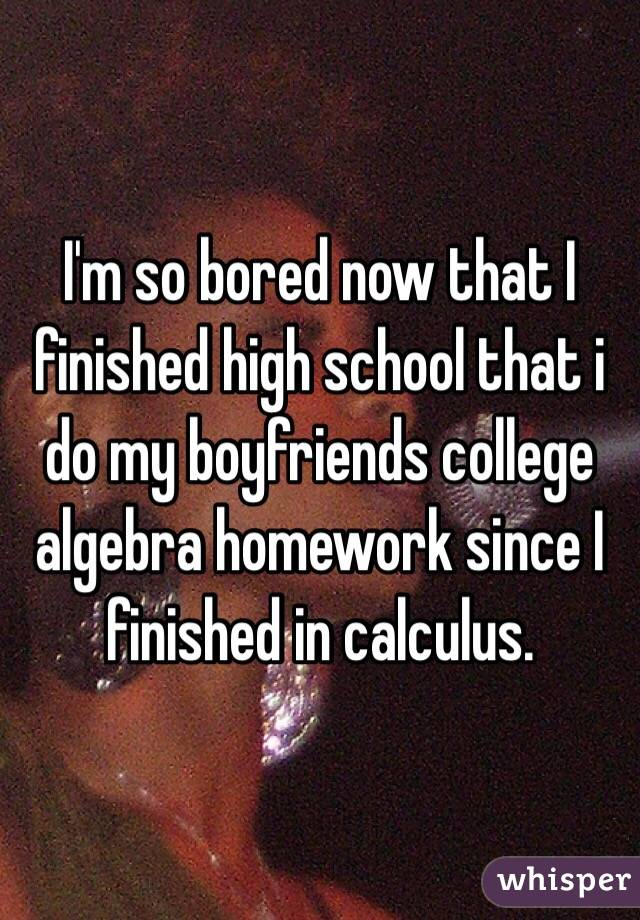 I'm so bored now that I finished high school that i do my boyfriends college algebra homework since I finished in calculus.