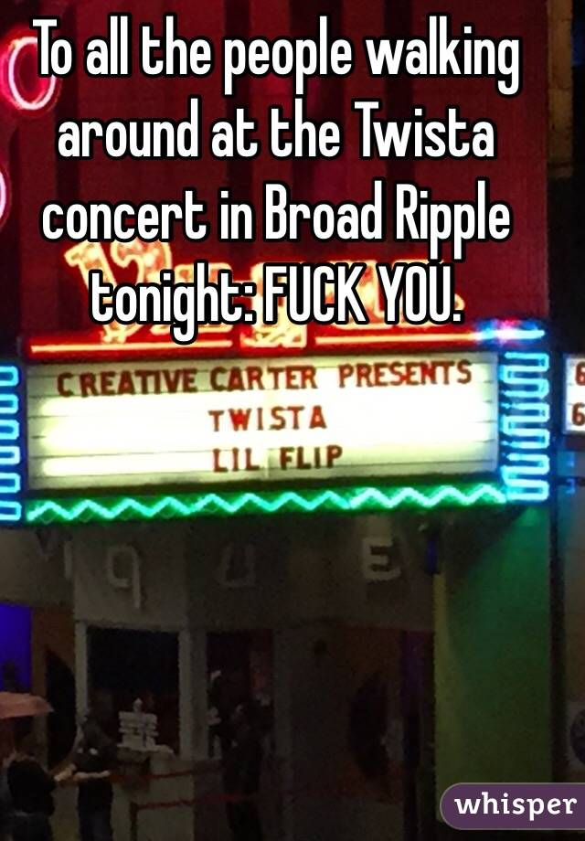 To all the people walking around at the Twista concert in Broad Ripple tonight: FUCK YOU.