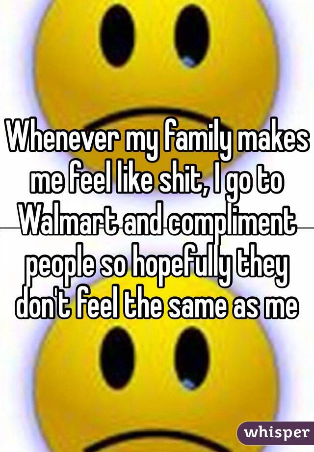 Whenever my family makes me feel like shit, I go to Walmart and compliment people so hopefully they don't feel the same as me