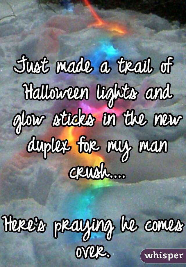 Just made a trail of Halloween lights and glow sticks in the new duplex for my man crush....  Here's praying he comes over.