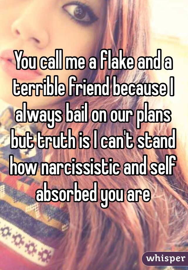 You call me a flake and a terrible friend because I always bail on our plans but truth is I can't stand how narcissistic and self absorbed you are