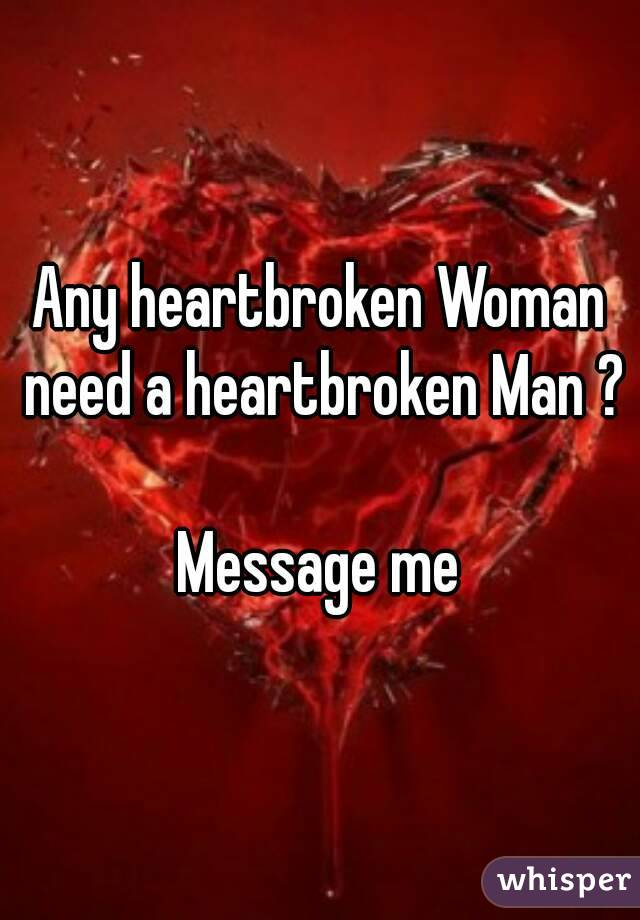 Any heartbroken Woman need a heartbroken Man ?  Message me
