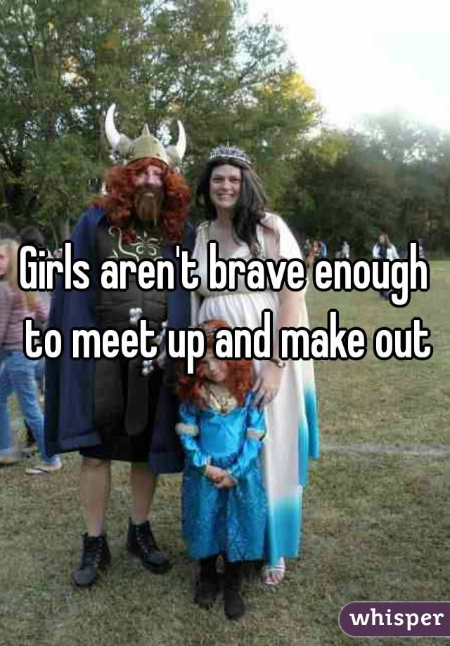 Girls aren't brave enough to meet up and make out