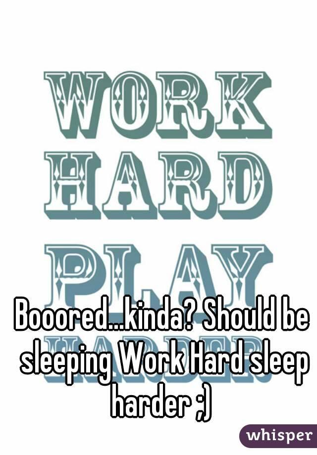 Booored...kinda? Should be sleeping Work Hard sleep harder ;)
