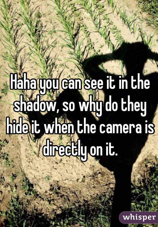 Haha you can see it in the shadow, so why do they hide it when the camera is directly on it.
