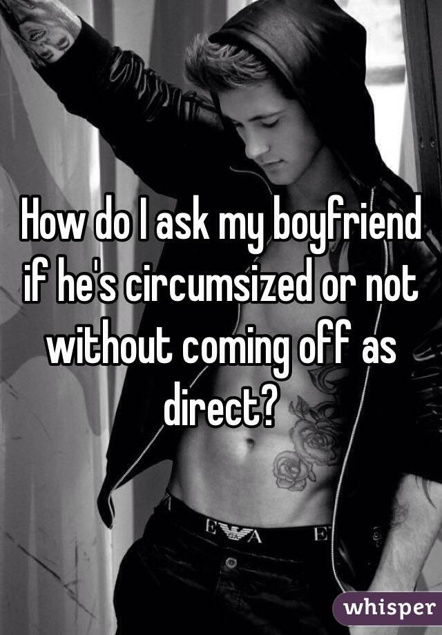 How do I ask my boyfriend if he's circumsized or not without coming off as direct?