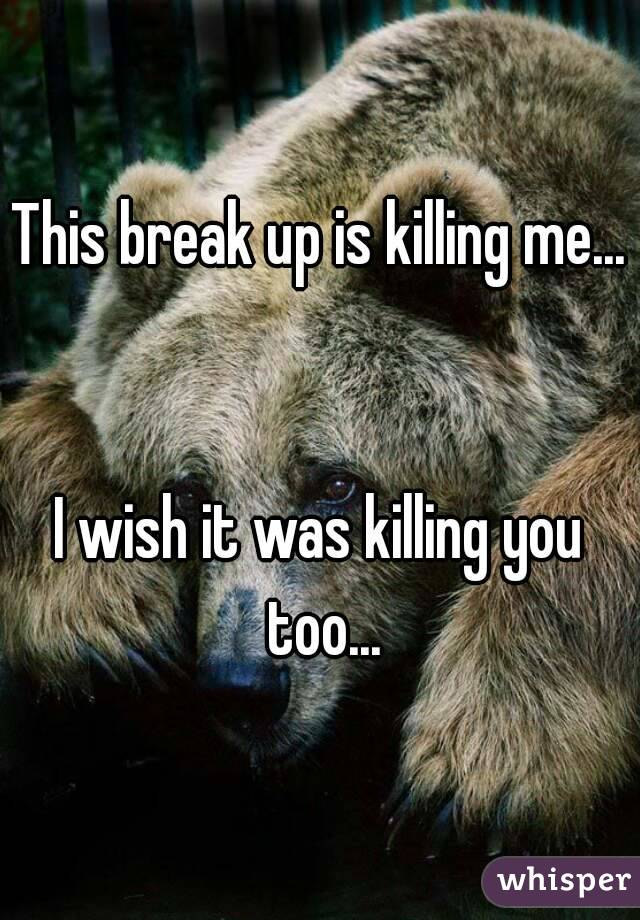 This break up is killing me...   I wish it was killing you too...