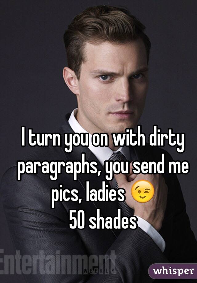 I turn you on with dirty paragraphs, you send me pics, ladies 😉 50 shades