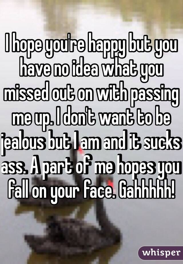 I hope you're happy but you have no idea what you missed out on with passing me up. I don't want to be jealous but I am and it sucks ass. A part of me hopes you fall on your face. Gahhhhh!