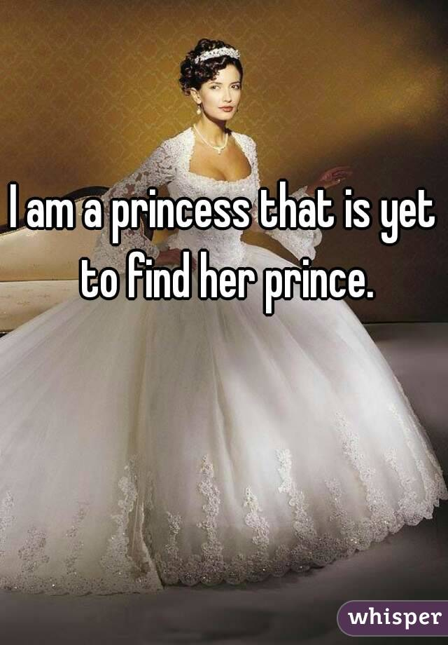 I am a princess that is yet to find her prince.