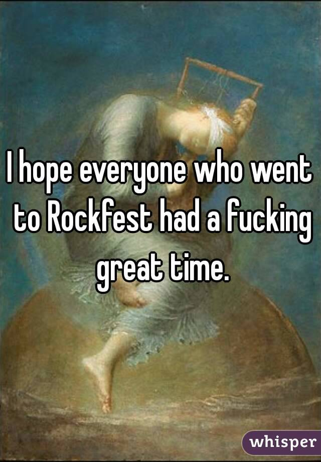 I hope everyone who went to Rockfest had a fucking great time.