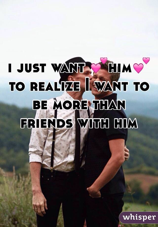 i just want 💕him💕 to realize I want to be more than friends with him