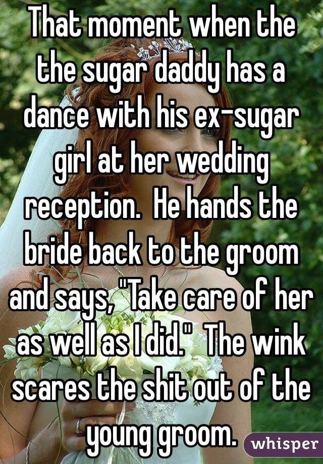 "That moment when the the sugar daddy has a dance with his ex-sugar girl at her wedding reception.  He hands the bride back to the groom and says, ""Take care of her as well as I did.""  The wink scares the shit out of the young groom."