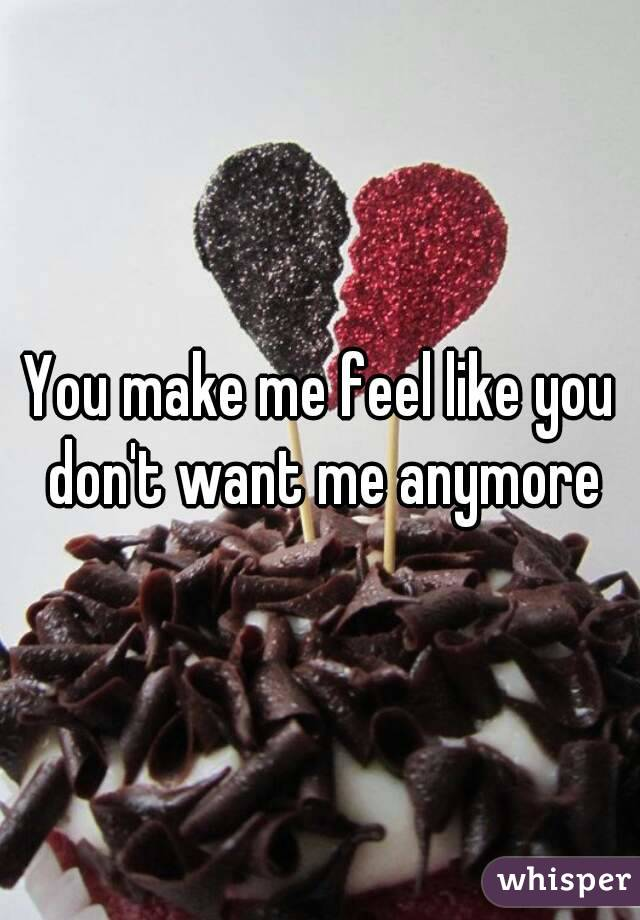 You make me feel like you don't want me anymore