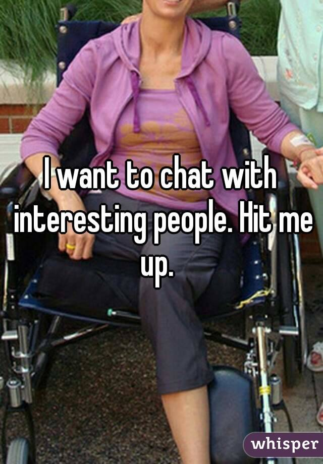 I want to chat with interesting people. Hit me up.