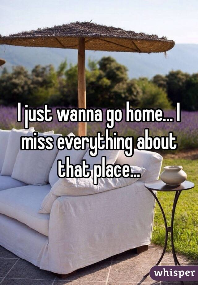 I just wanna go home... I miss everything about that place...