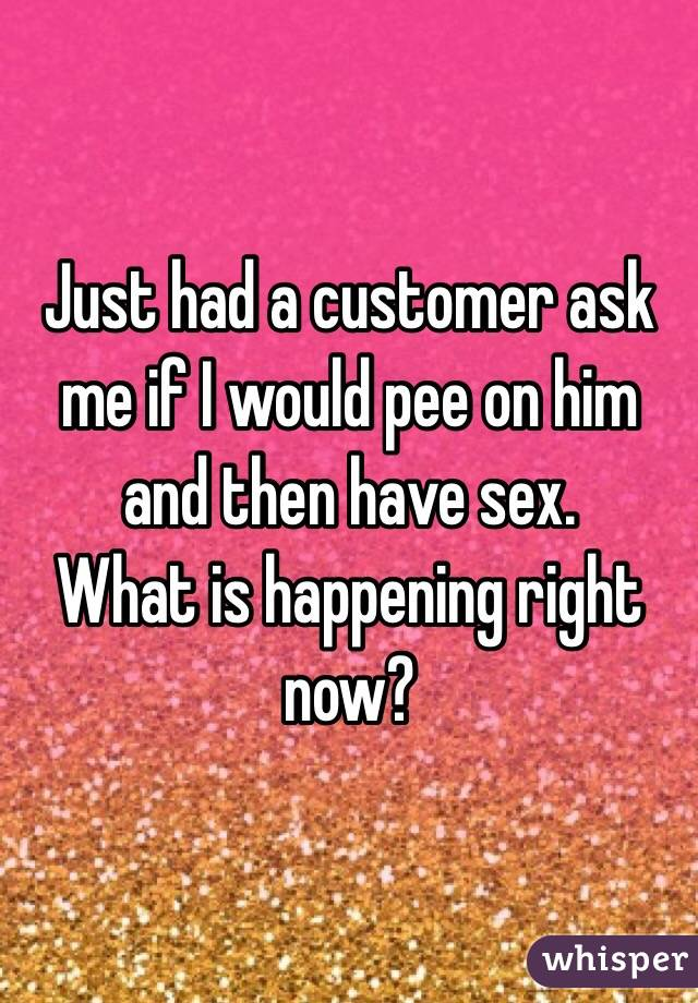 Just had a customer ask me if I would pee on him and then have sex.  What is happening right now?