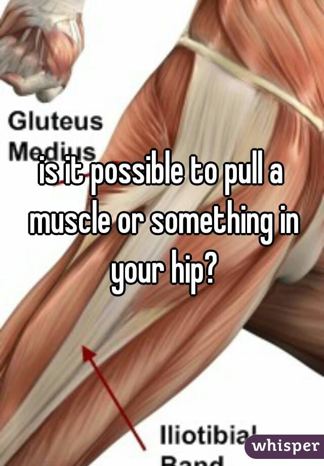 is it possible to pull a muscle or something in your hip?