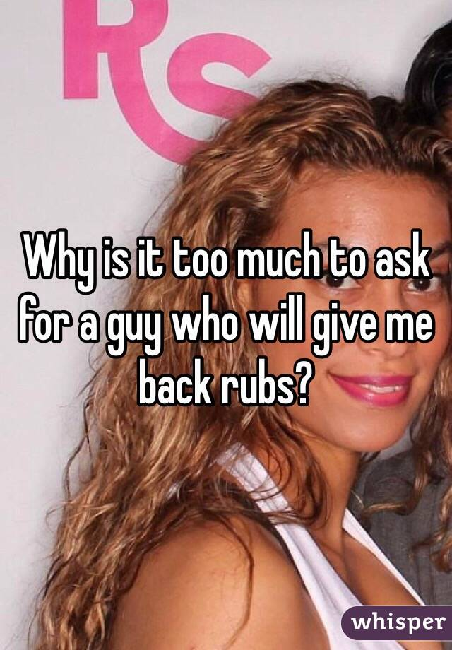 Why is it too much to ask for a guy who will give me back rubs?