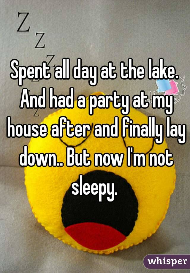 Spent all day at the lake. And had a party at my house after and finally lay down.. But now I'm not sleepy.