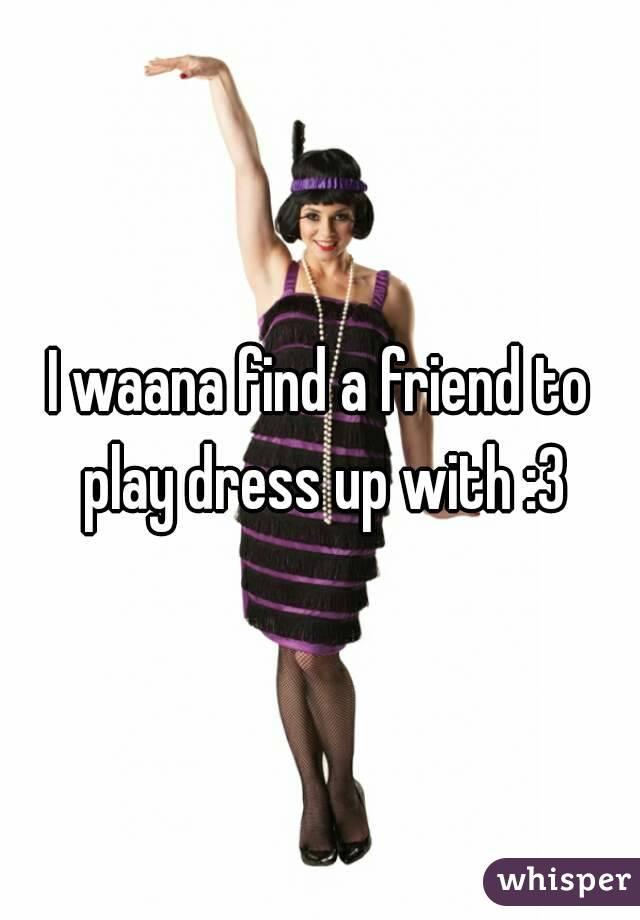 I waana find a friend to play dress up with :3