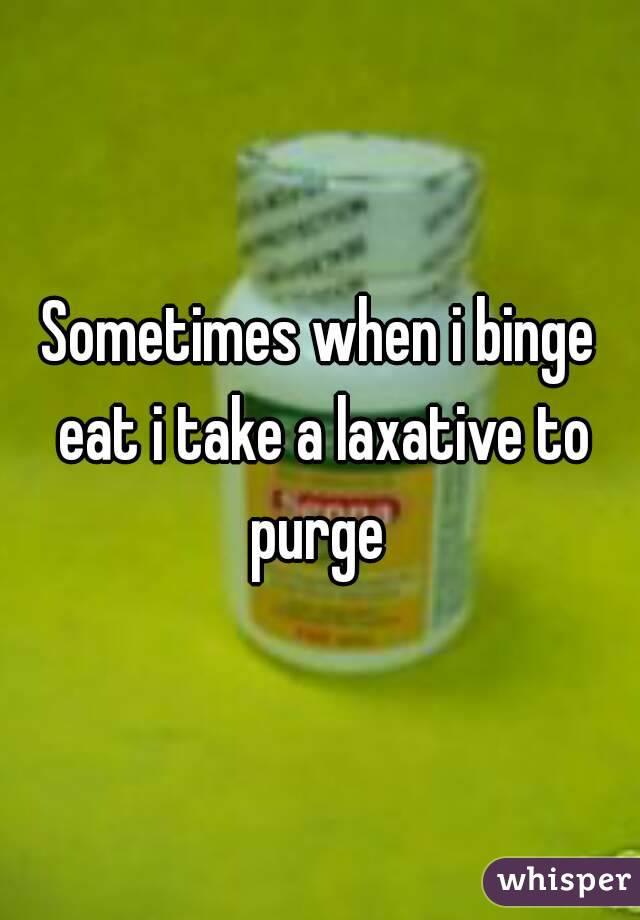 Sometimes when i binge eat i take a laxative to purge