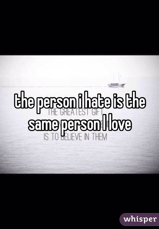 the person i hate is the same person I love