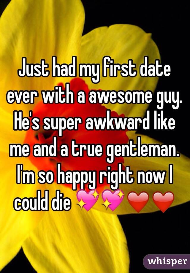 Just had my first date ever with a awesome guy. He's super awkward like me and a true gentleman. I'm so happy right now I could die 💖💖❤️❤️