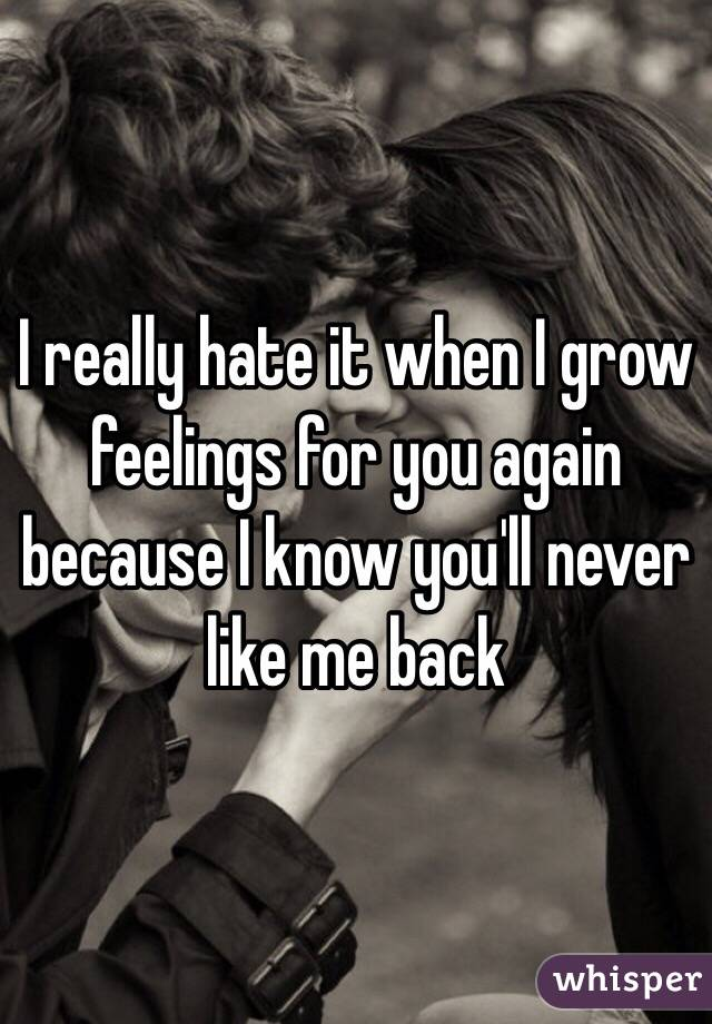 I really hate it when I grow feelings for you again because I know you'll never like me back