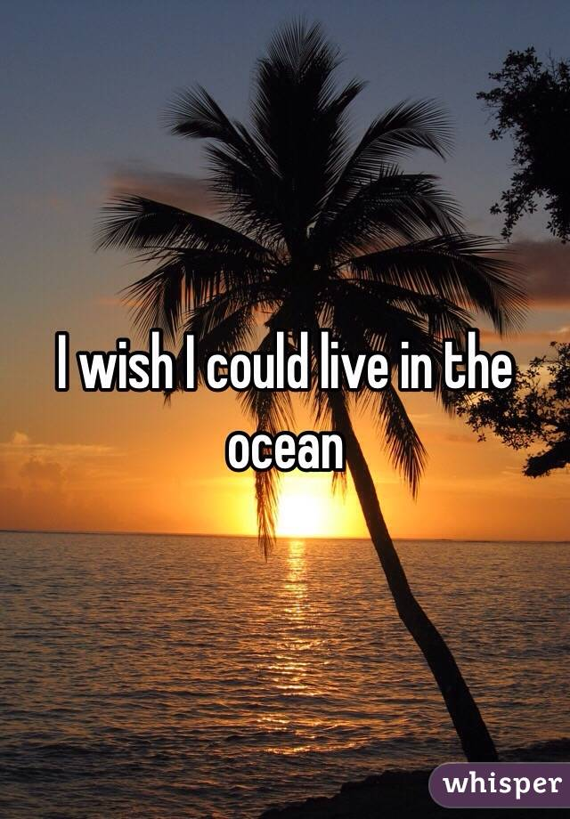 I wish I could live in the ocean