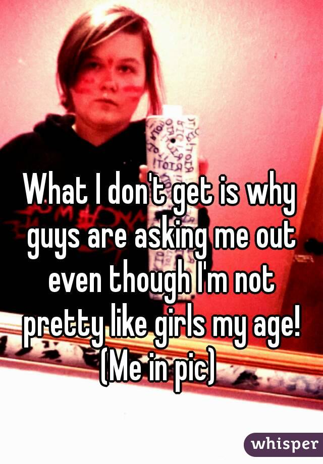 What I don't get is why guys are asking me out even though I'm not pretty like girls my age! (Me in pic)