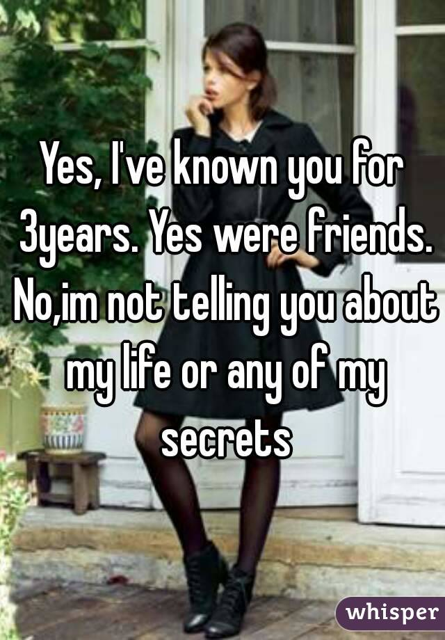 Yes, I've known you for 3years. Yes were friends. No,im not telling you about my life or any of my secrets