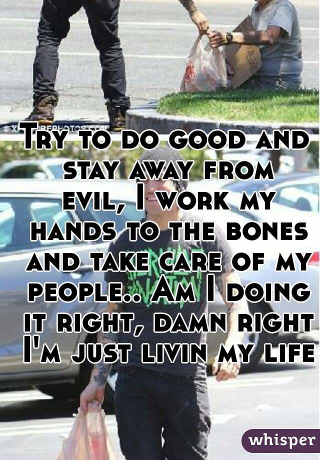 Try to do good and stay away from evil, I work my hands to the bones and take care of my people.. Am I doing it right, damn right I'm just livin my life