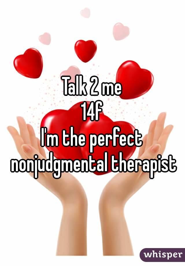 Talk 2 me 14f I'm the perfect nonjudgmental therapist