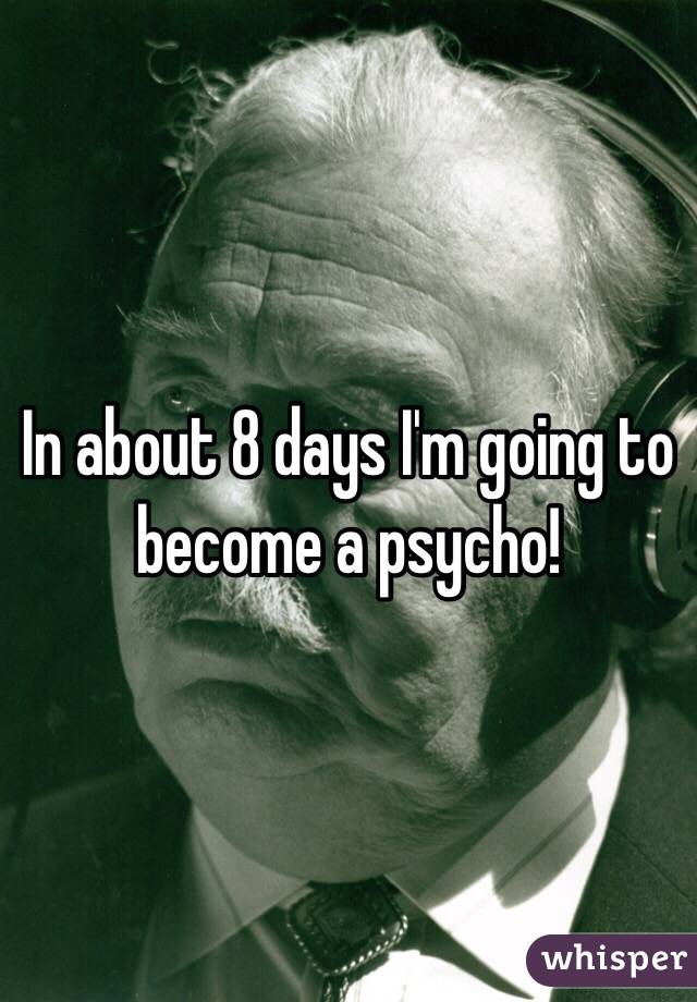 In about 8 days I'm going to become a psycho!