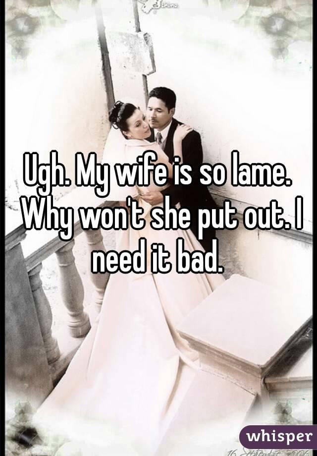 Ugh. My wife is so lame. Why won't she put out. I need it bad.